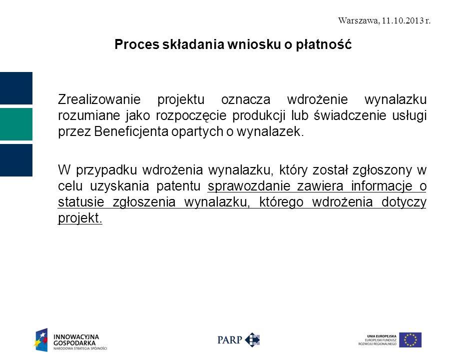 Warszawa, 11.10.2013 r. Proces składania wniosku o płatność Zrealizowanie projektu oznacza wdrożenie wynalazku rozumiane jako rozpoczęcie produkcji lu