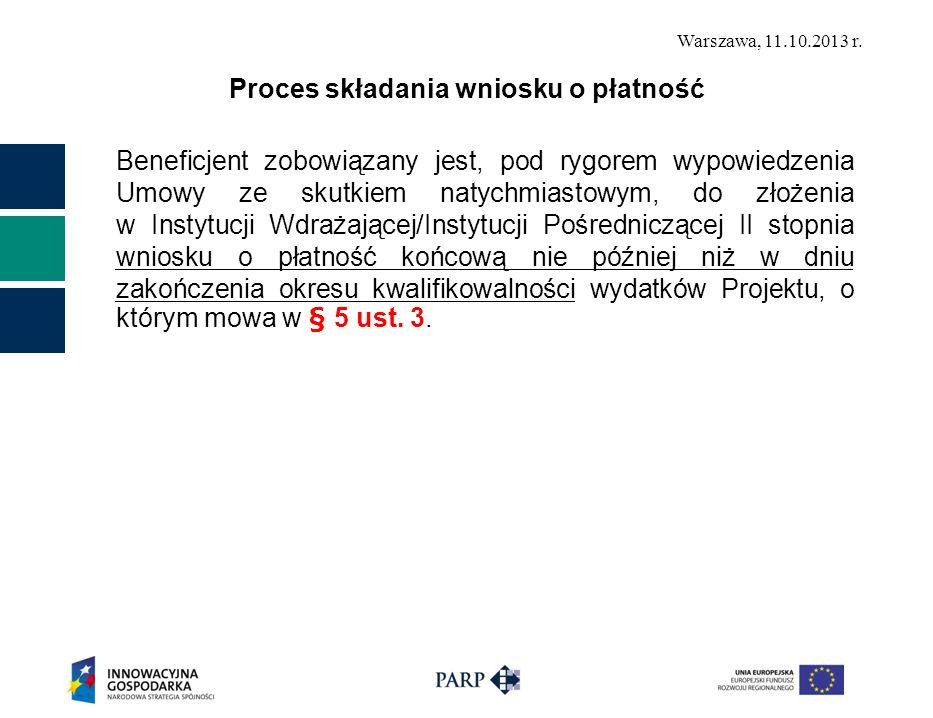 Warszawa, 11.10.2013 r. Proces składania wniosku o płatność Beneficjent zobowiązany jest, pod rygorem wypowiedzenia Umowy ze skutkiem natychmiastowym,