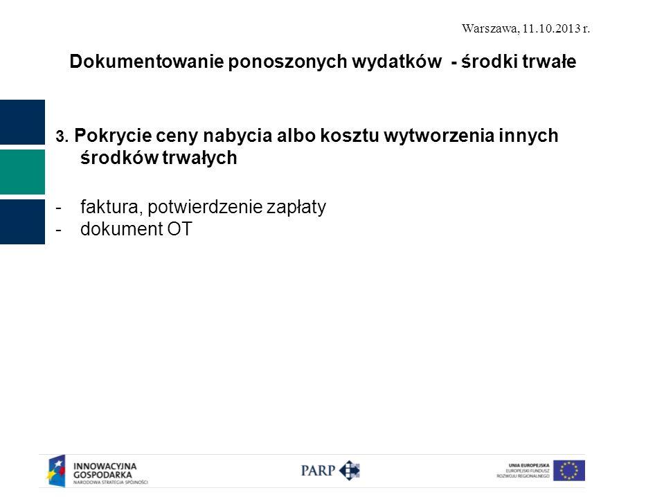 Warszawa, 11.10.2013 r. Dokumentowanie ponoszonych wydatków - środki trwałe 3. Pokrycie ceny nabycia albo kosztu wytworzenia innych środków trwałych -