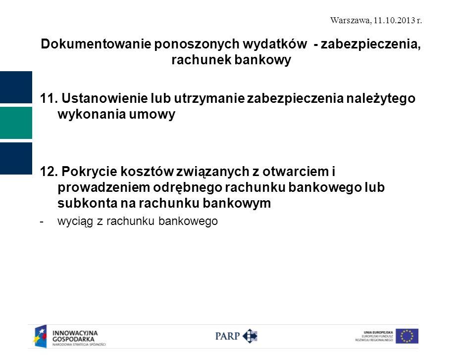 Warszawa, 11.10.2013 r. Dokumentowanie ponoszonych wydatków - zabezpieczenia, rachunek bankowy 11. Ustanowienie lub utrzymanie zabezpieczenia należyte