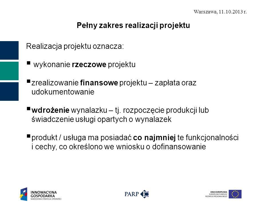 Warszawa, 11.10.2013 r. Pełny zakres realizacji projektu Realizacja projektu oznacza: wykonanie rzeczowe projektu zrealizowanie finansowe projektu – z