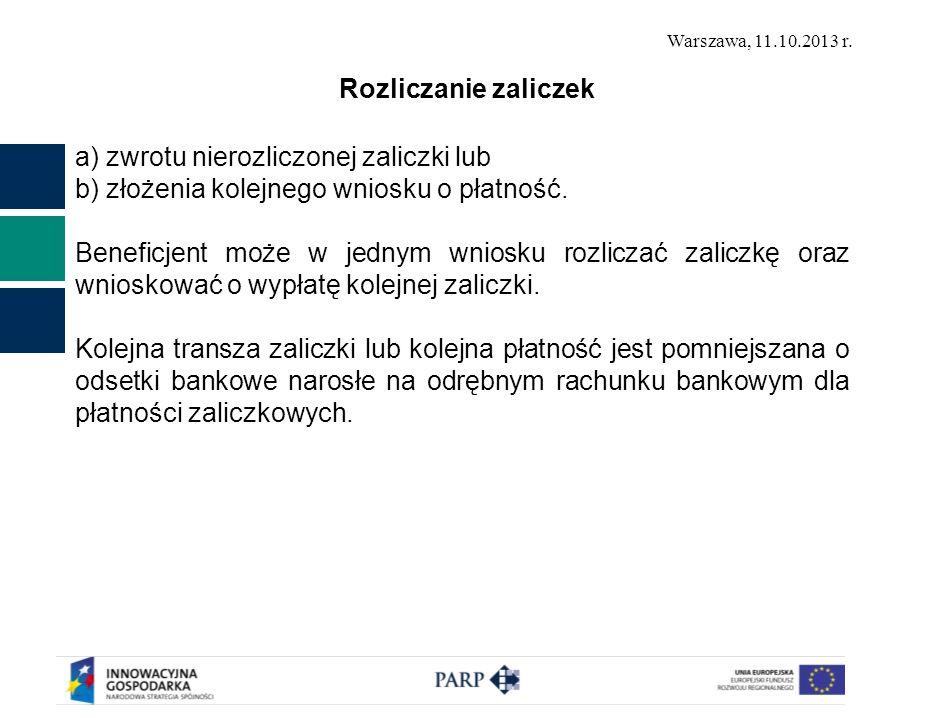 Warszawa, 11.10.2013 r. Rozliczanie zaliczek a) zwrotu nierozliczonej zaliczki lub b) złożenia kolejnego wniosku o płatność. Beneficjent może w jednym