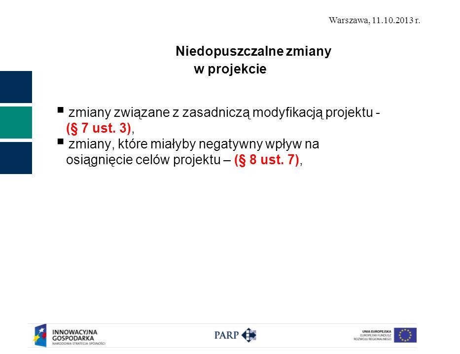 Warszawa, 11.10.2013 r. Niedopuszczalne zmiany w projekcie zmiany związane z zasadniczą modyfikacją projektu - (§ 7 ust. 3), zmiany, które miałyby neg