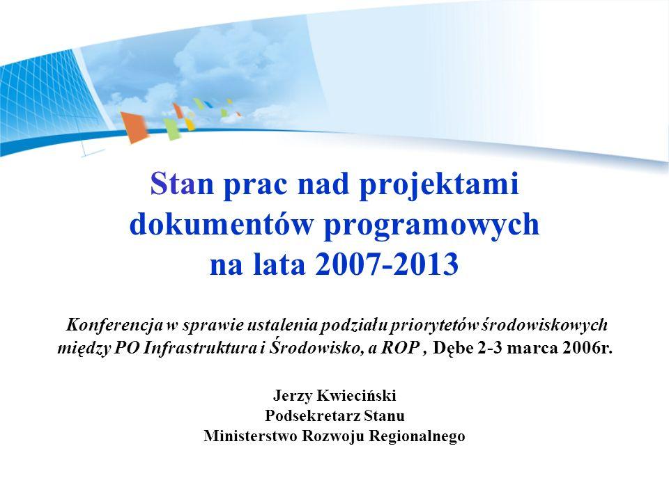 Stan prac nad projektami dokumentów programowych na lata 2007-2013 Konferencja w sprawie ustalenia podziału priorytetów środowiskowych między PO Infrastruktura i Środowisko, a ROP, Dębe 2-3 marca 2006r.