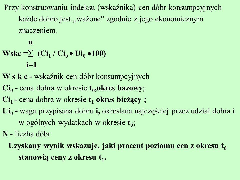 Przy konstruowaniu indeksu (wskaźnika) cen dóbr konsumpcyjnych każde dobro jest ważone zgodnie z jego ekonomicznym znaczeniem. n Wskc = (Ci 1 / Ci 0 U