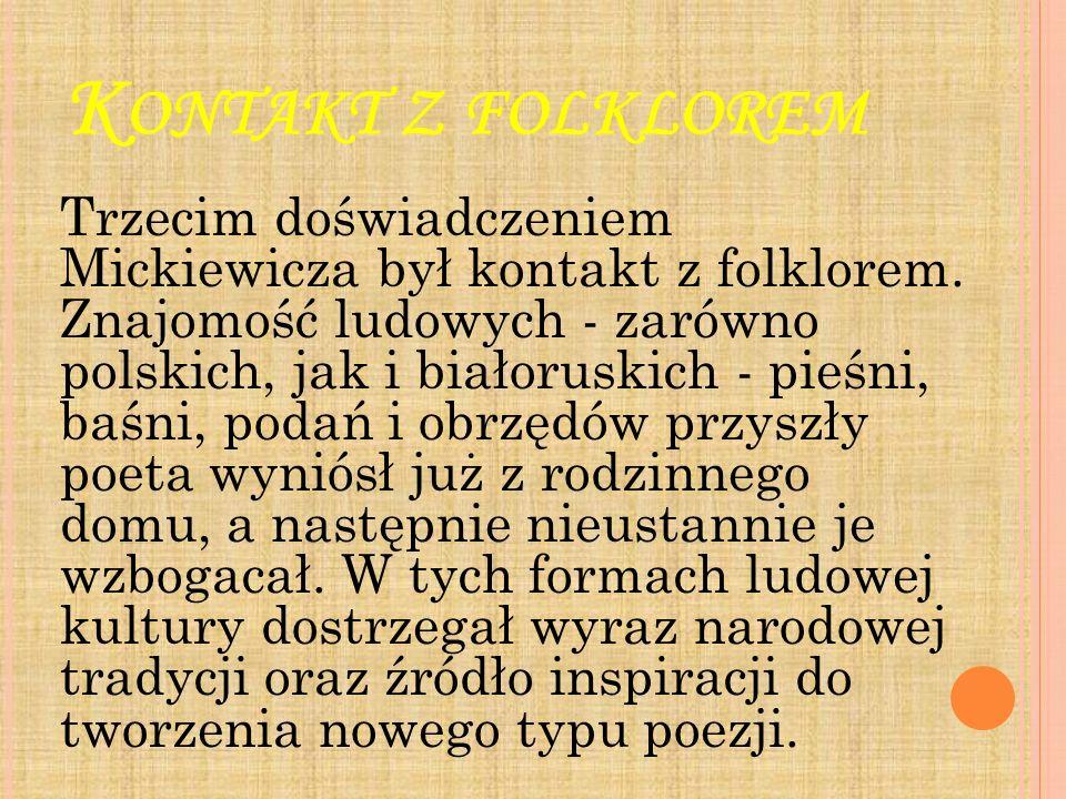 K ONTAKT Z FOLKLOREM Trzecim doświadczeniem Mickiewicza był kontakt z folklorem. Znajomość ludowych - zarówno polskich, jak i białoruskich - pieśni, b