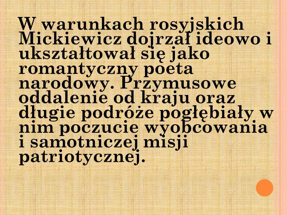 W warunkach rosyjskich Mickiewicz dojrzał ideowo i ukształtował się jako romantyczny poeta narodowy. Przymusowe oddalenie od kraju oraz długie podróże