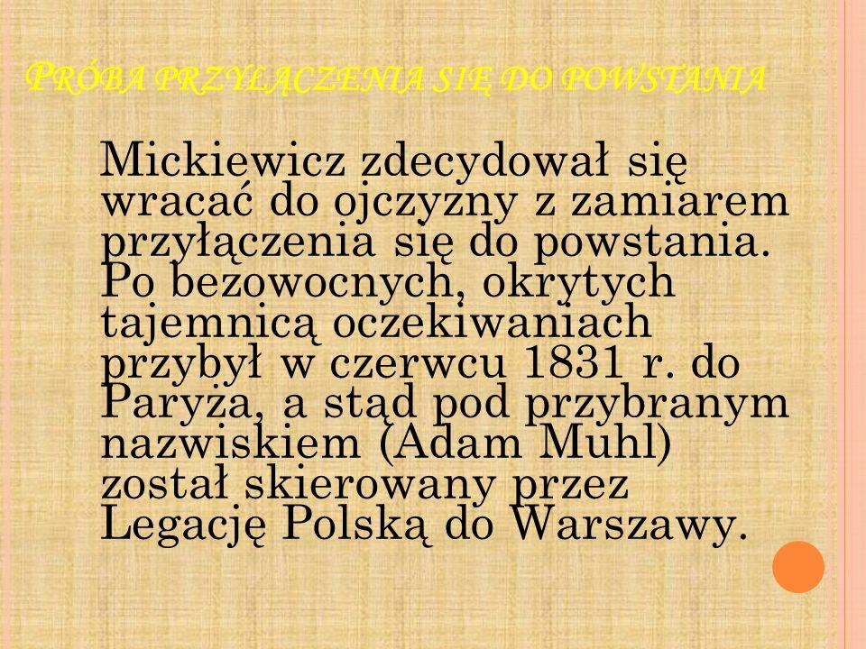 P RÓBA PRZYŁĄCZENIA SIĘ DO POWSTANIA Mickiewicz zdecydował się wracać do ojczyzny z zamiarem przyłączenia się do powstania. Po bezowocnych, okrytych t