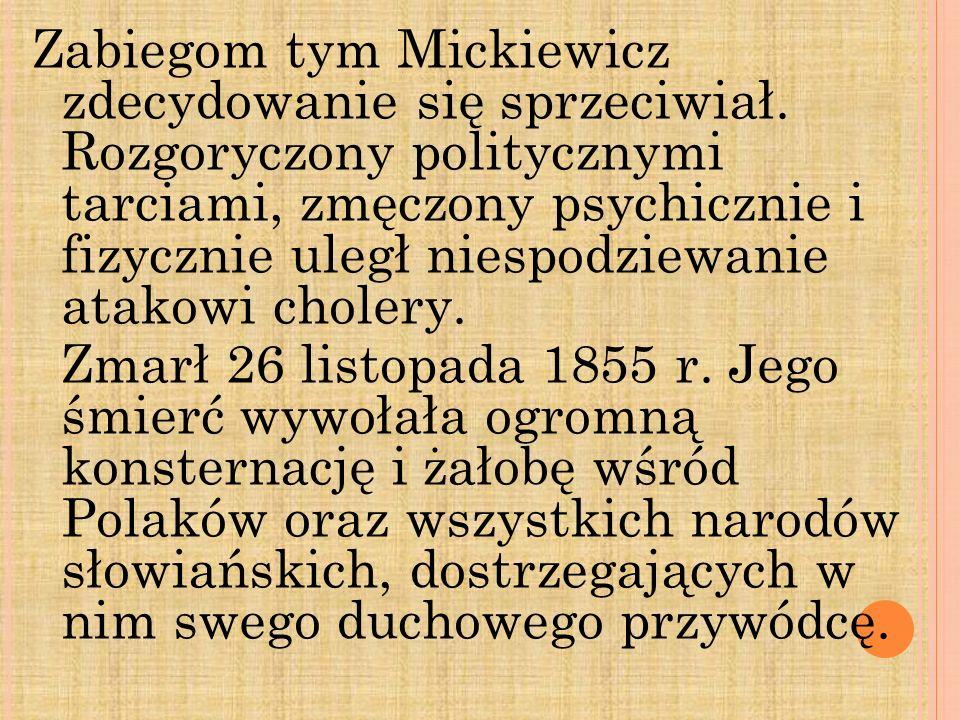 Zabiegom tym Mickiewicz zdecydowanie się sprzeciwiał. Rozgoryczony politycznymi tarciami, zmęczony psychicznie i fizycznie uległ niespodziewanie atako