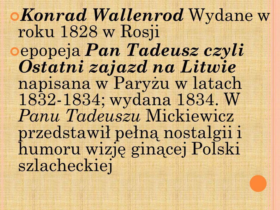 Konrad Wallenrod Wydane w roku 1828 w Rosji epopeja Pan Tadeusz czyli Ostatni zajazd na Litwie napisana w Paryżu w latach 1832-1834; wydana 1834. W Pa