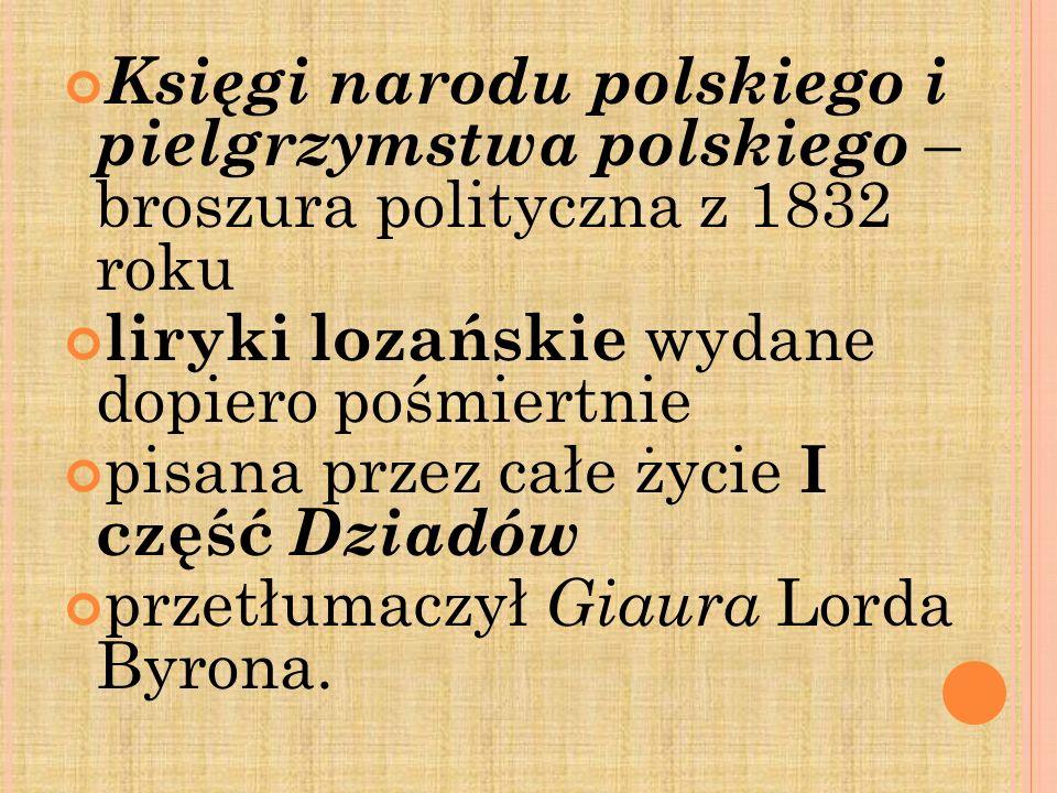 Księgi narodu polskiego i pielgrzymstwa polskiego – broszura polityczna z 1832 roku liryki lozańskie wydane dopiero pośmiertnie pisana przez całe życi