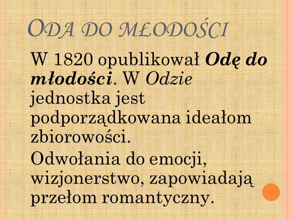 O DA DO MŁODOŚCI W 1820 opublikował Odę do młodości. W Odzie jednostka jest podporządkowana ideałom zbiorowości. Odwołania do emocji, wizjonerstwo, za