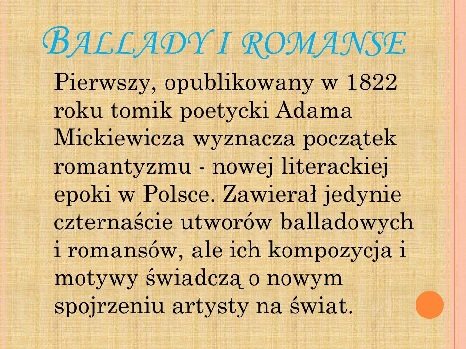 B ALLADY I ROMANSE Pierwszy, opublikowany w 1822 roku tomik poetycki Adama Mickiewicza wyznacza początek romantyzmu - nowej literackiej epoki w Polsce