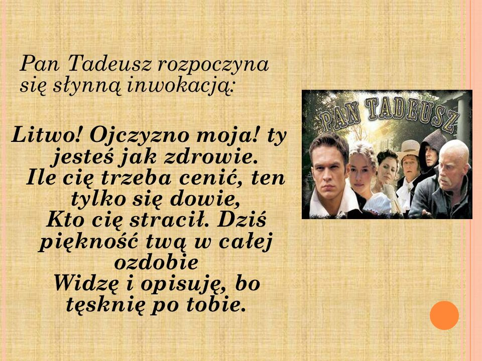 Pan Tadeusz rozpoczyna się słynną inwokacją: Litwo! Ojczyzno moja! ty jesteś jak zdrowie. Ile cię trzeba cenić, ten tylko się dowie, Kto cię stracił.