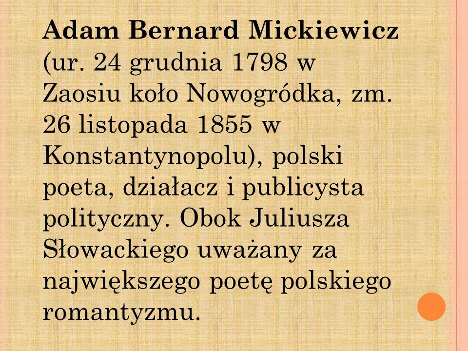 Adam Bernard Mickiewicz (ur. 24 grudnia 1798 w Zaosiu koło Nowogródka, zm. 26 listopada 1855 w Konstantynopolu), polski poeta, działacz i publicysta p