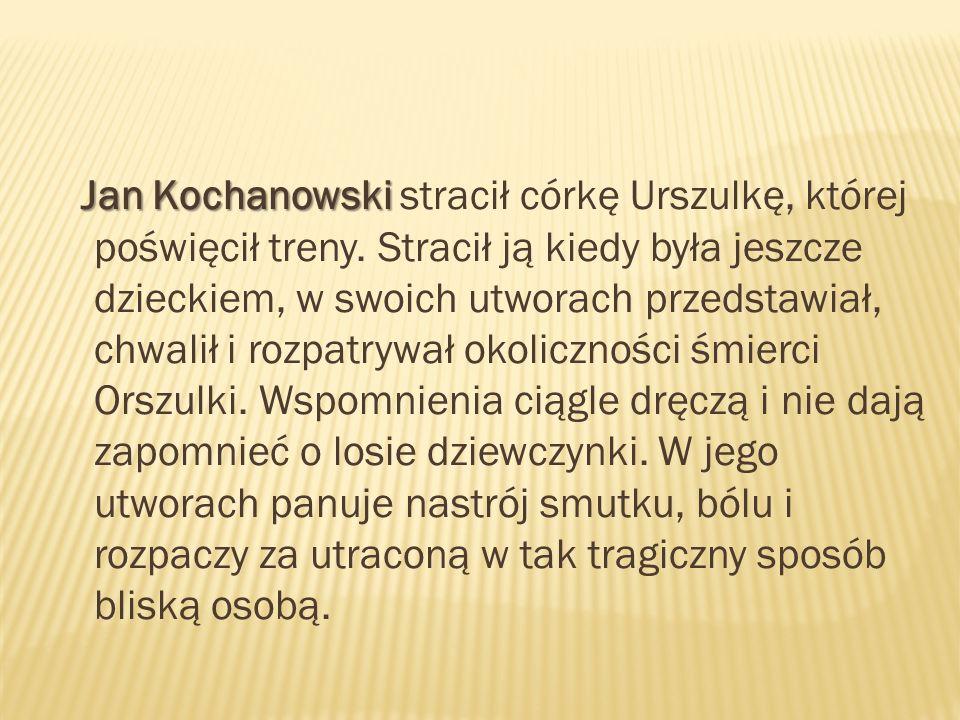 Jan Kochanowski Jan Kochanowski stracił córkę Urszulkę, której poświęcił treny. Stracił ją kiedy była jeszcze dzieckiem, w swoich utworach przedstawia