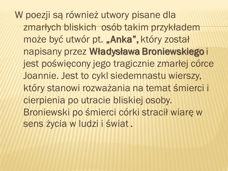 Anka, Władysława Broniewskiego W poezji są również utwory pisane dla zmarłych bliskich osób takim przykładem może być utwór pt. Anka, który został nap