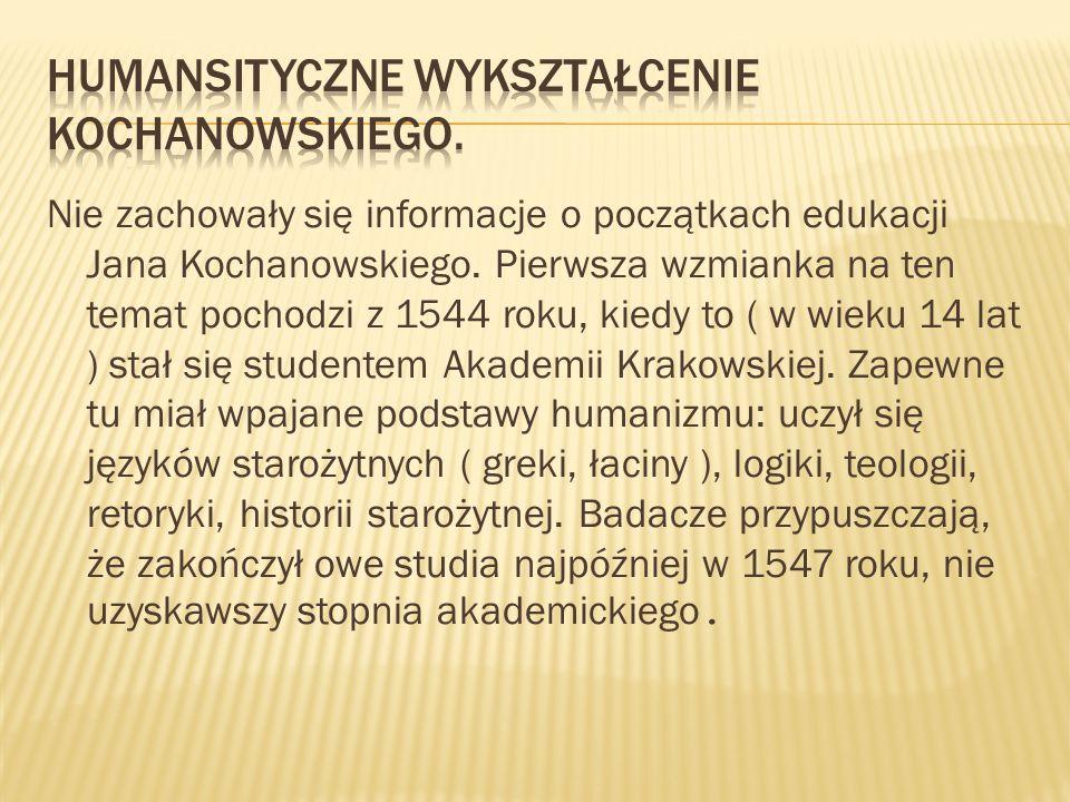 Nie zachowały się informacje o początkach edukacji Jana Kochanowskiego. Pierwsza wzmianka na ten temat pochodzi z 1544 roku, kiedy to ( w wieku 14 lat
