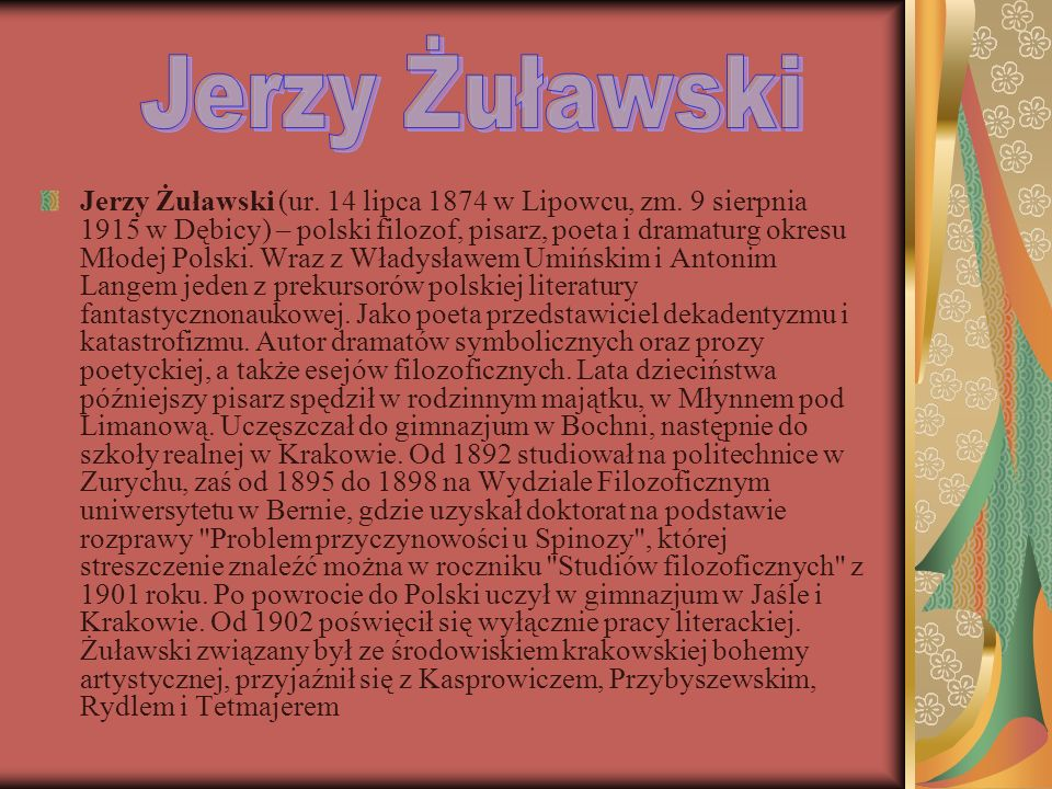 Jerzy Żuławski (ur. 14 lipca 1874 w Lipowcu, zm. 9 sierpnia 1915 w Dębicy) – polski filozof, pisarz, poeta i dramaturg okresu Młodej Polski. Wraz z Wł