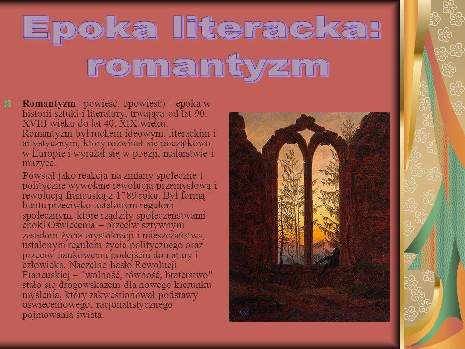 Romantyzm– powieść, opowieść) – epoka w historii sztuki i literatury, trwająca od lat 90. XVIII wieku do lat 40. XIX wieku. Romantyzm był ruchem ideow