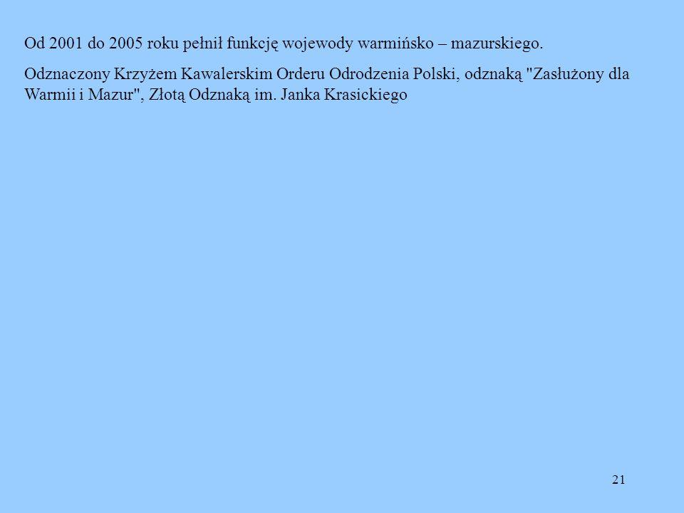 21 Od 2001 do 2005 roku pełnił funkcję wojewody warmińsko – mazurskiego. Odznaczony Krzyżem Kawalerskim Orderu Odrodzenia Polski, odznaką