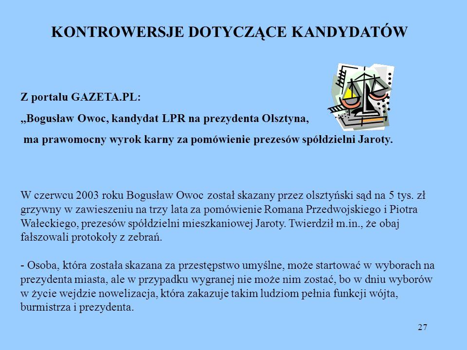 27 KONTROWERSJE DOTYCZĄCE KANDYDATÓW Z portalu GAZETA.PL: Bogusław Owoc, kandydat LPR na prezydenta Olsztyna, ma prawomocny wyrok karny za pomówienie