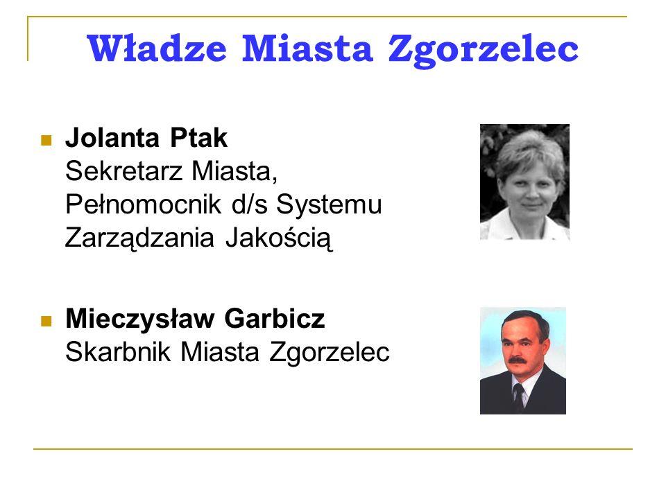 Władze Miasta Zgorzelec Jolanta Ptak Sekretarz Miasta, Pełnomocnik d/s Systemu Zarządzania Jakością Mieczysław Garbicz Skarbnik Miasta Zgorzelec