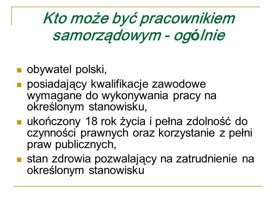 Kto może być pracownikiem samorządowym - og ó lnie obywatel polski, posiadający kwalifikacje zawodowe wymagane do wykonywania pracy na określonym stanowisku, ukończony 18 rok życia i pełna zdolność do czynności prawnych oraz korzystanie z pełni praw publicznych, stan zdrowia pozwalający na zatrudnienie na określonym stanowisku