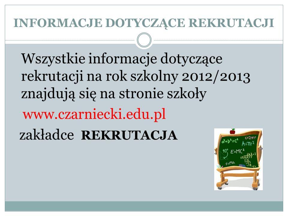 INFORMACJE DOTYCZĄCE REKRUTACJI Wszystkie informacje dotyczące rekrutacji na rok szkolny 2012/2013 znajdują się na stronie szkoły www.czarniecki.edu.pl zakładce REKRUTACJA