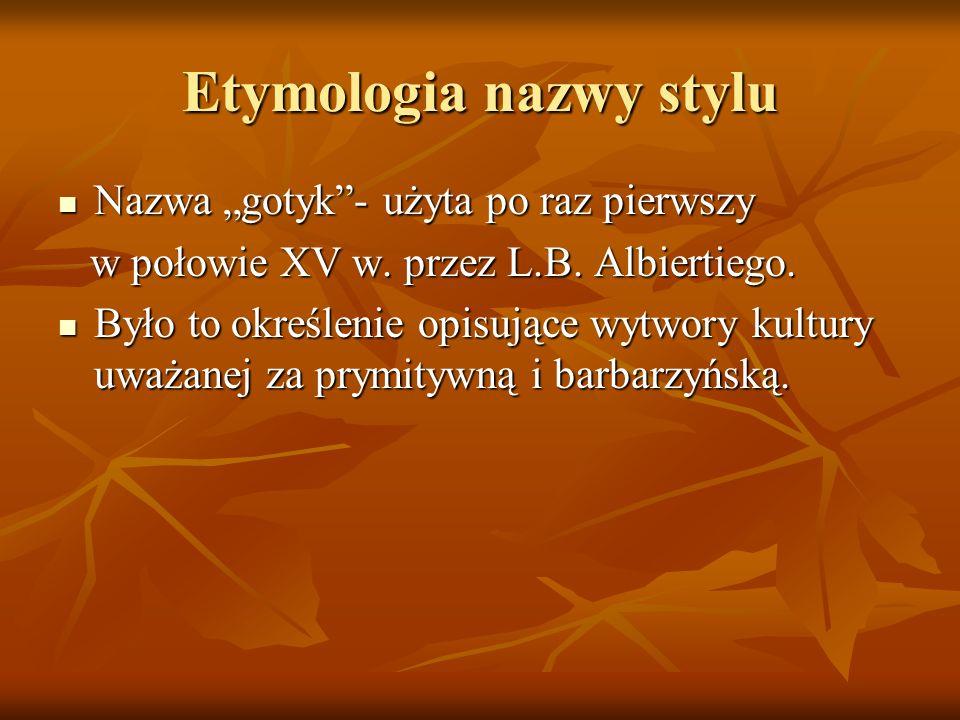 Etymologia nazwy stylu Nazwa gotyk- użyta po raz pierwszy Nazwa gotyk- użyta po raz pierwszy w połowie XV w. przez L.B. Albiertiego. w połowie XV w. p