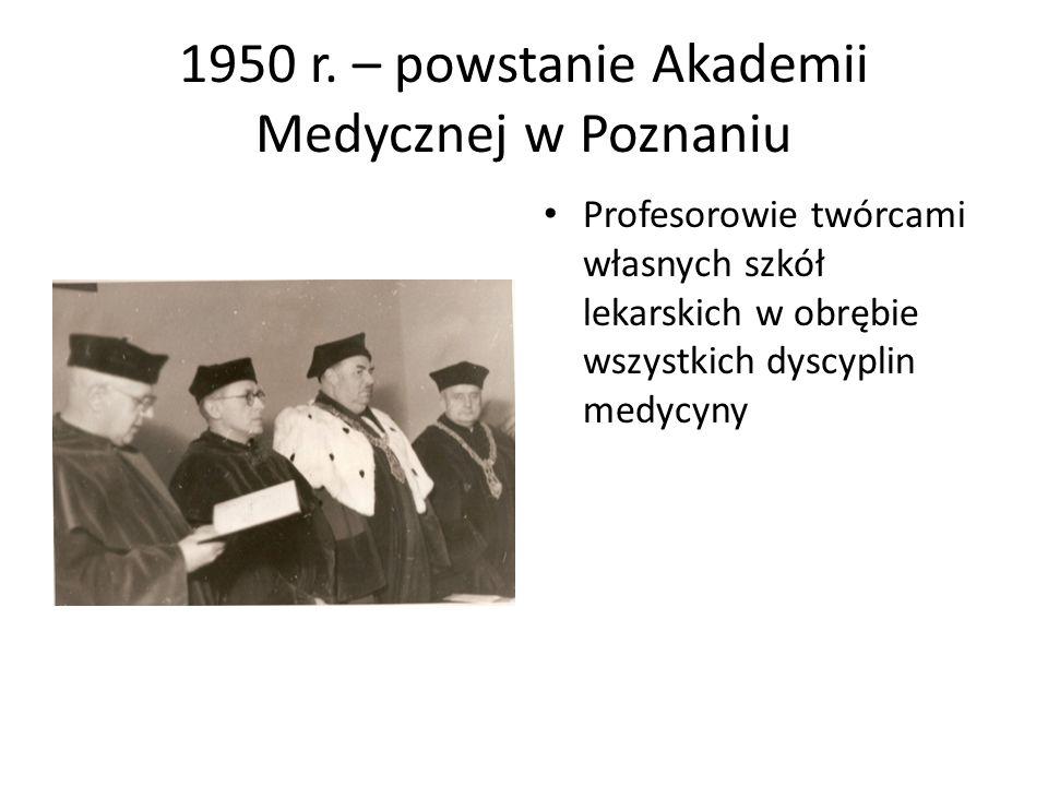 1950 r. – powstanie Akademii Medycznej w Poznaniu Profesorowie twórcami własnych szkół lekarskich w obrębie wszystkich dyscyplin medycyny