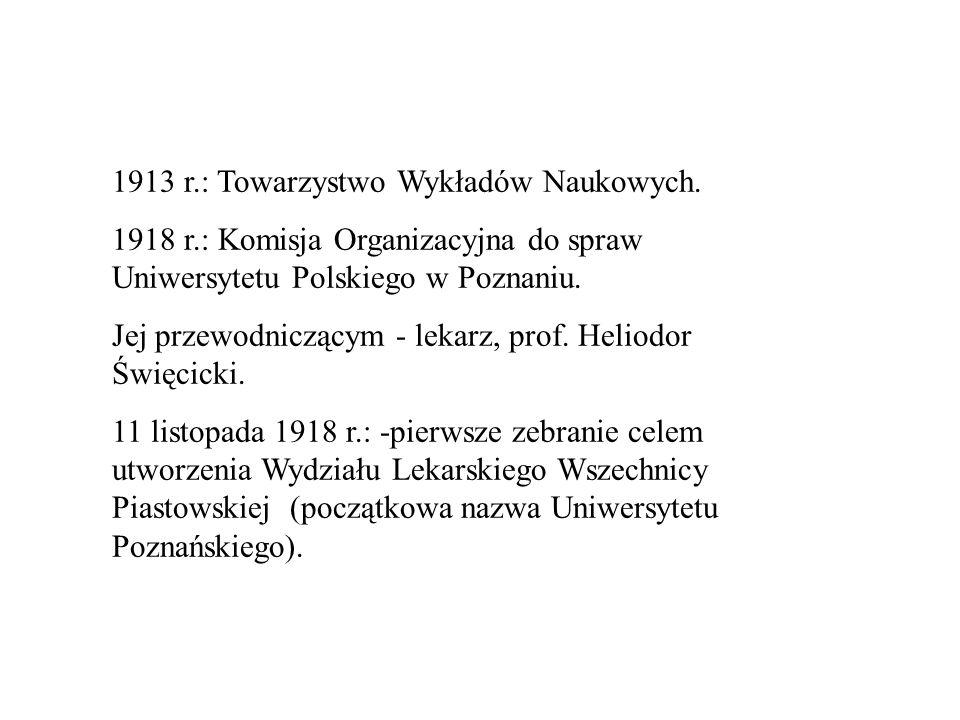 1913 r.: Towarzystwo Wykładów Naukowych. 1918 r.: Komisja Organizacyjna do spraw Uniwersytetu Polskiego w Poznaniu. Jej przewodniczącym - lekarz, prof