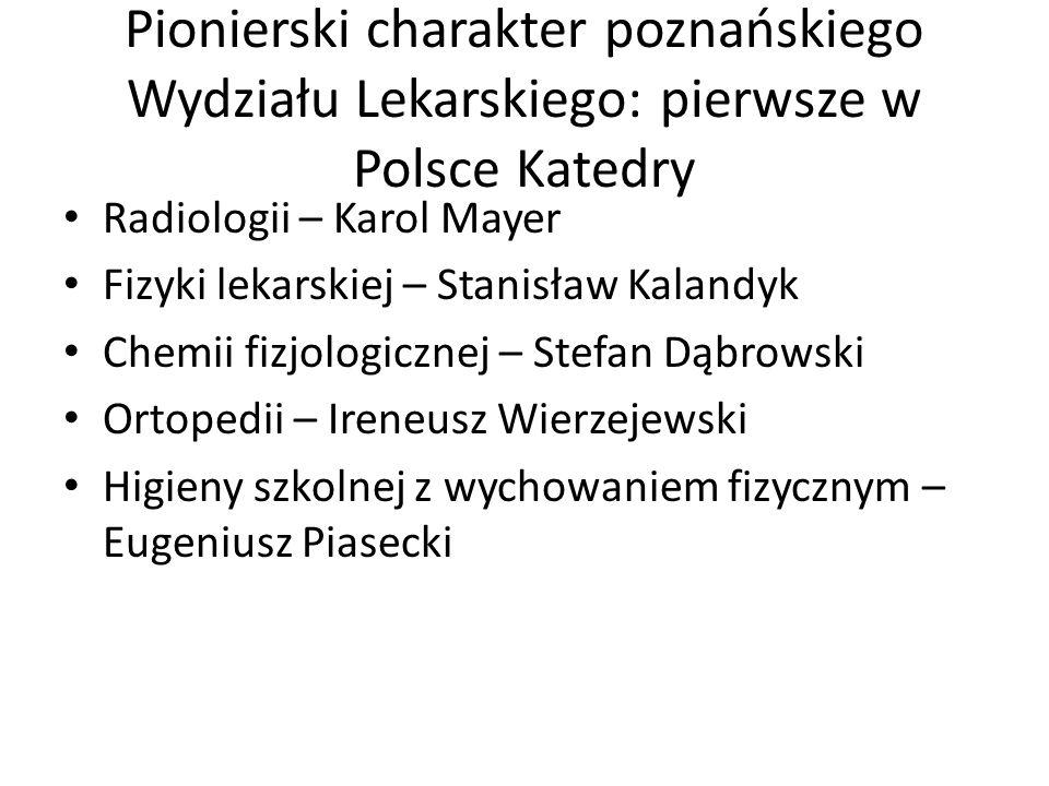 Pionierski charakter poznańskiego Wydziału Lekarskiego: pierwsze w Polsce Katedry Radiologii – Karol Mayer Fizyki lekarskiej – Stanisław Kalandyk Chem