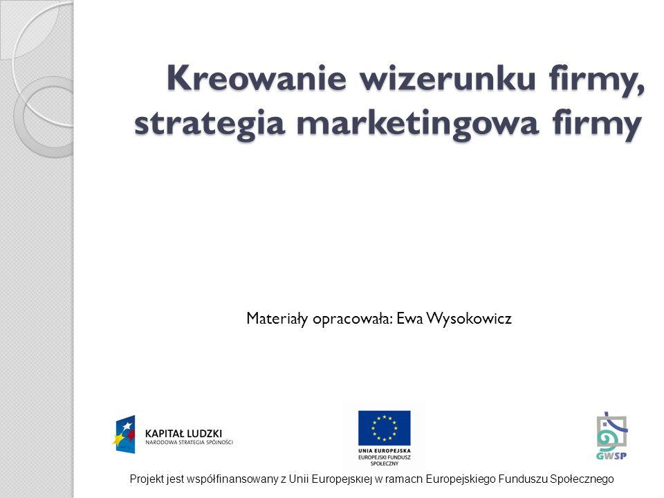 Kreowanie wizerunku firmy, strategia marketingowa firmy Materiały opracowała: Ewa Wysokowicz Projekt jest współfinansowany z Unii Europejskiej w ramac