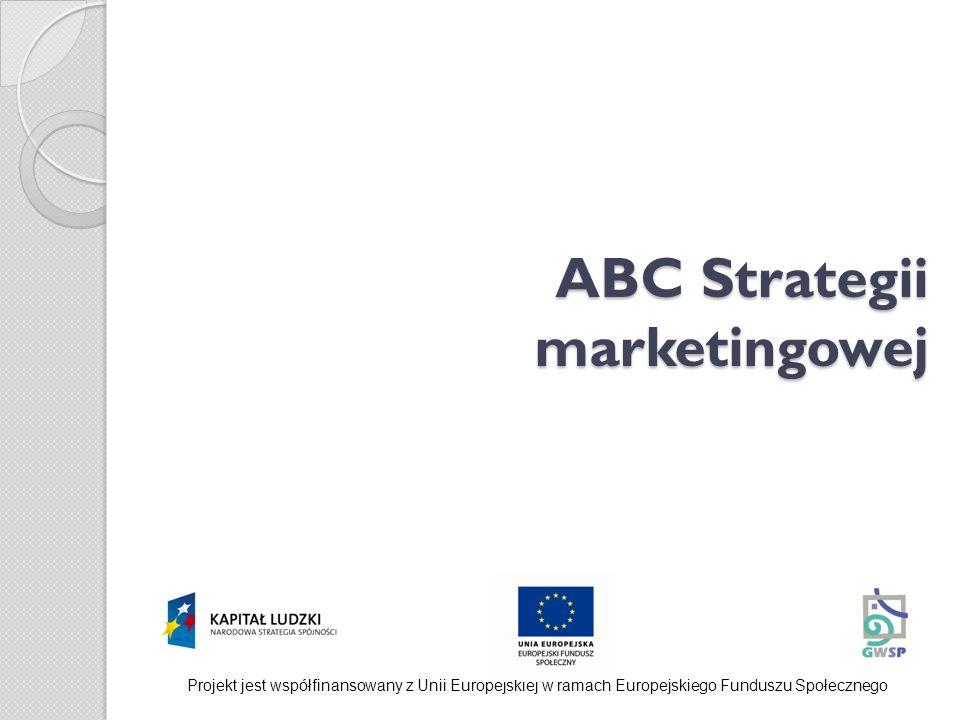 ABC Strategii marketingowej Projekt jest współfinansowany z Unii Europejskiej w ramach Europejskiego Funduszu Społecznego