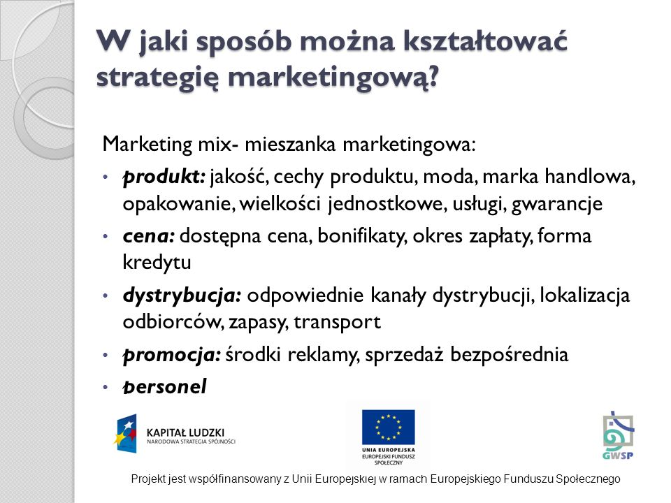 W jaki sposób można kształtować strategię marketingową? Marketing mix- mieszanka marketingowa: produkt: jakość, cechy produktu, moda, marka handlowa,
