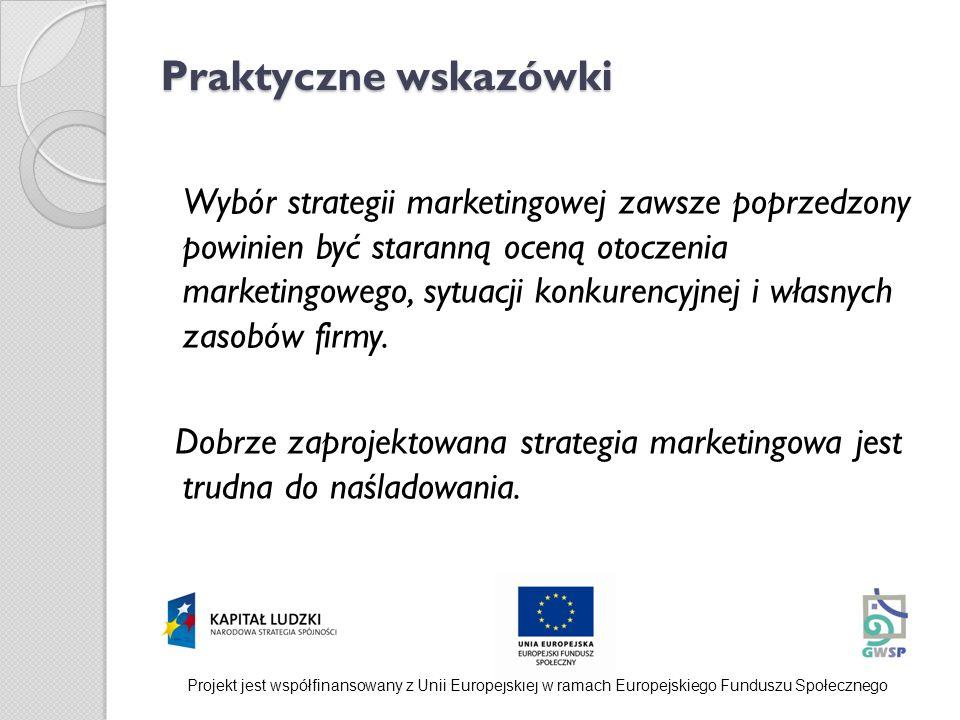 Praktyczne wskazówki Wybór strategii marketingowej zawsze poprzedzony powinien być staranną oceną otoczenia marketingowego, sytuacji konkurencyjnej i