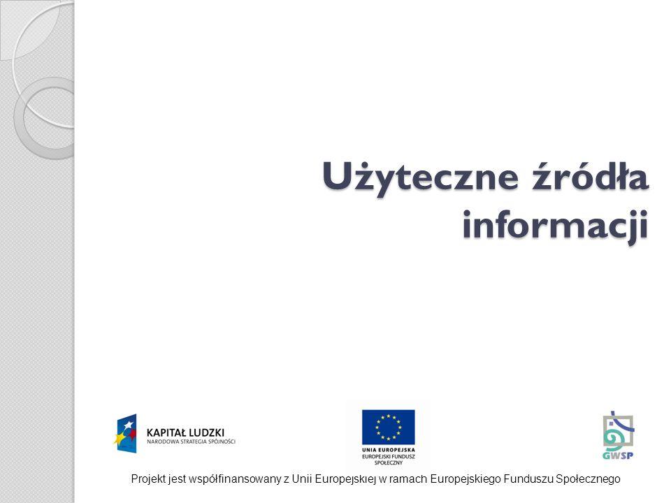 Użyteczne źródła informacji Projekt jest współfinansowany z Unii Europejskiej w ramach Europejskiego Funduszu Społecznego
