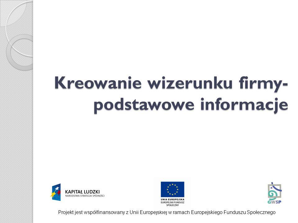 Kreowanie wizerunku firmy- podstawowe informacje Projekt jest współfinansowany z Unii Europejskiej w ramach Europejskiego Funduszu Społecznego
