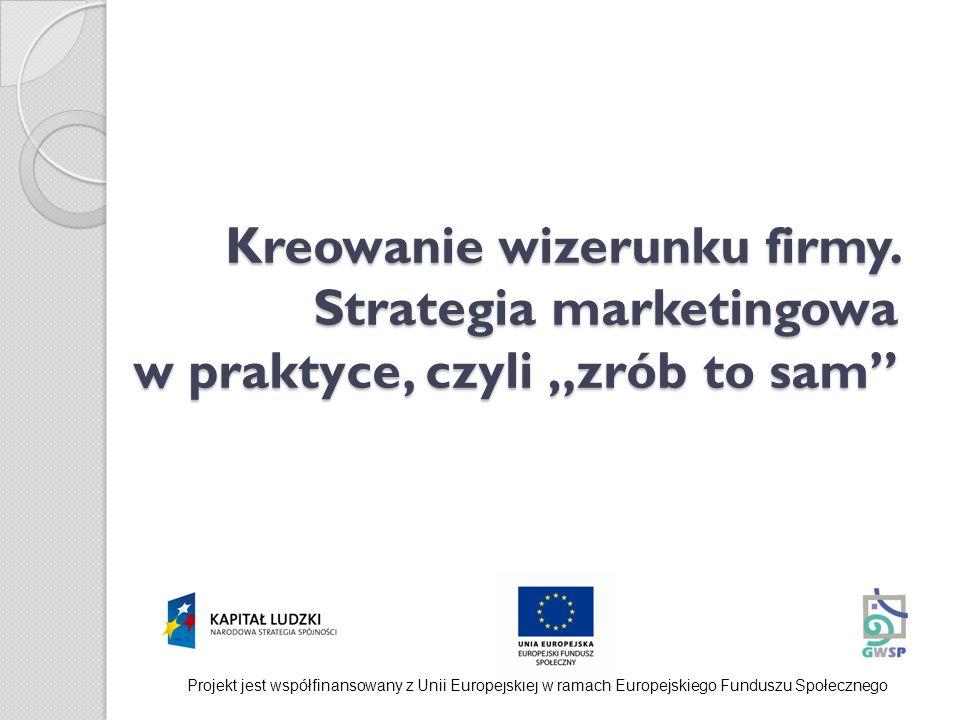 Kreowanie wizerunku firmy. Strategia marketingowa w praktyce, czyli zrób to sam Projekt jest współfinansowany z Unii Europejskiej w ramach Europejskie