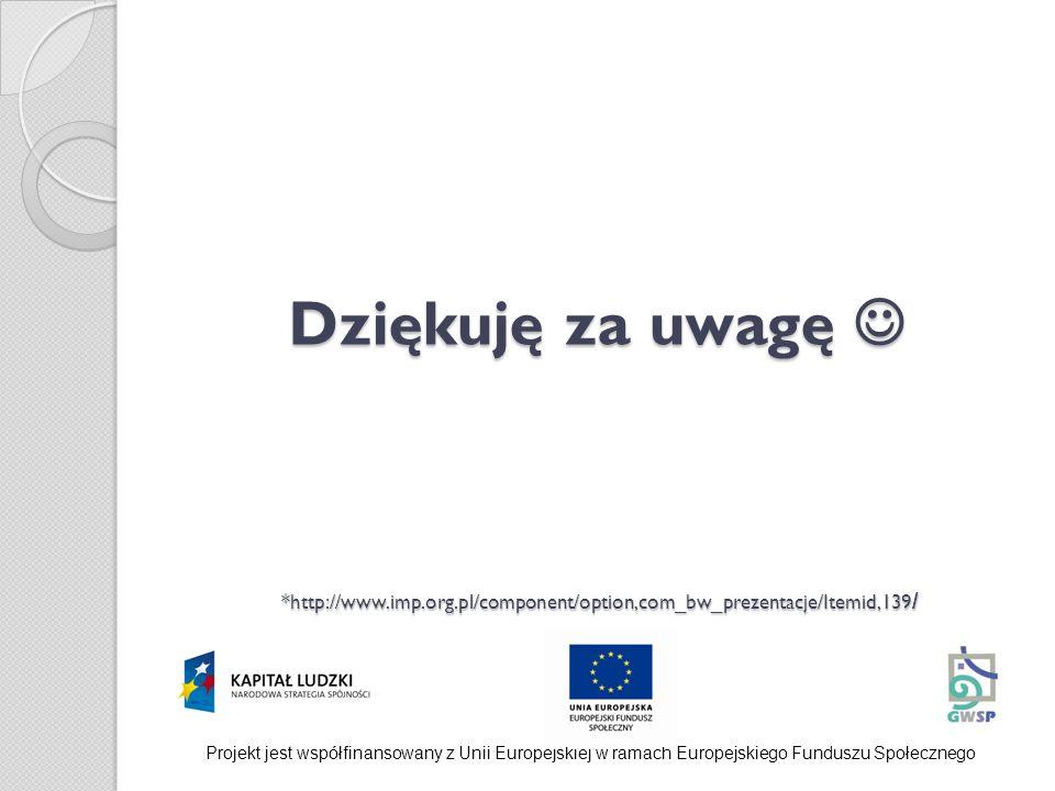 Dziękuję za uwagę *http://www.imp.org.pl/component/option,com_bw_prezentacje/Itemid,139 / Projekt jest współfinansowany z Unii Europejskiej w ramach E
