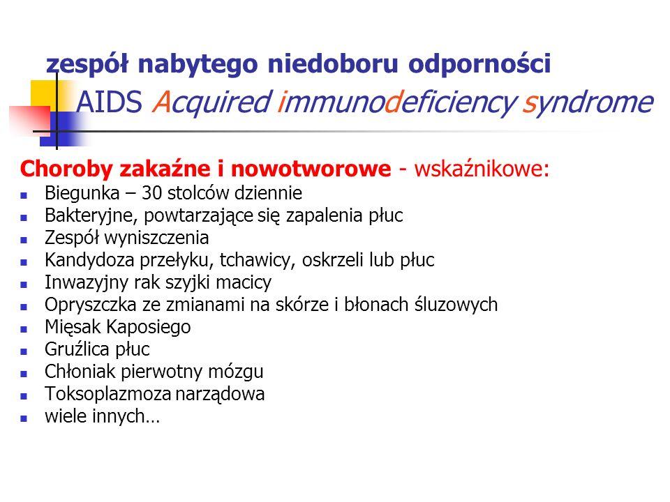 zespół nabytego niedoboru odporności AIDS Acquired immunodeficiency syndrome Choroby zakaźne i nowotworowe - wskaźnikowe: Biegunka – 30 stolców dzienn