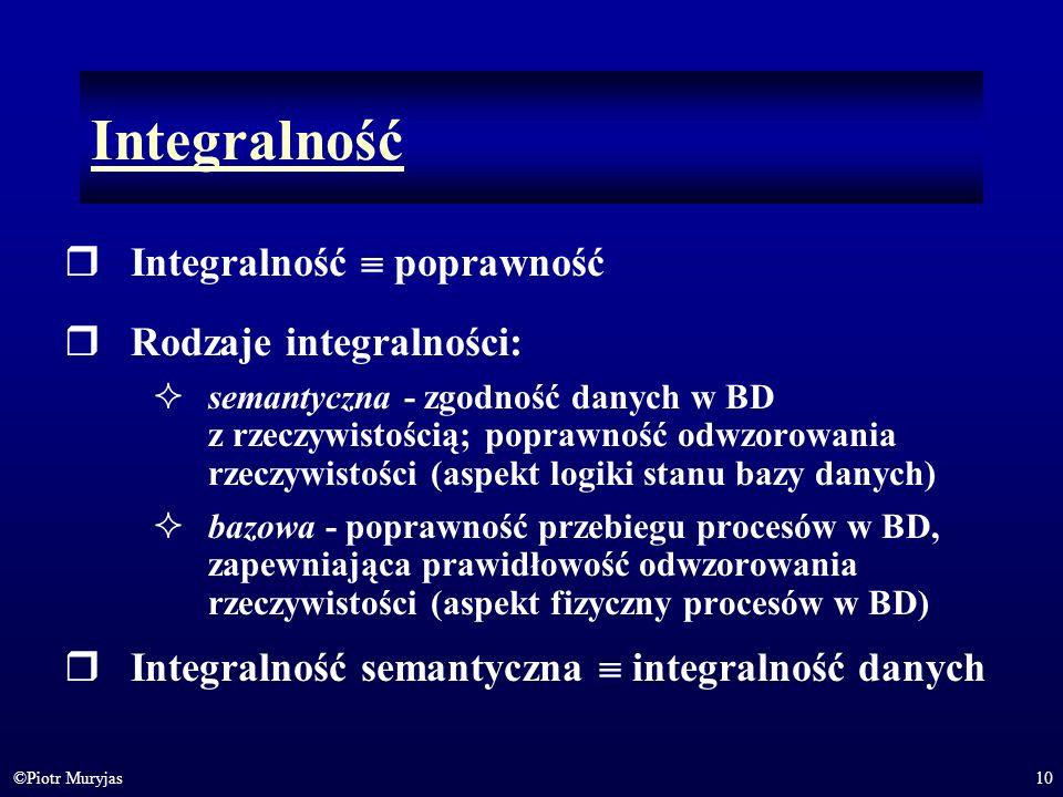 10©Piotr Muryjas Integralność Integralność poprawność Rodzaje integralności: semantyczna - zgodność danych w BD z rzeczywistością; poprawność odwzorow