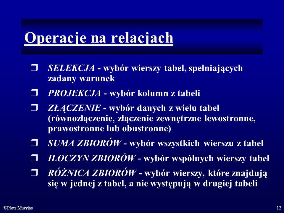 12©Piotr Muryjas Operacje na relacjach SELEKCJA - wybór wierszy tabel, spełniających zadany warunek PROJEKCJA - wybór kolumn z tabeli ZŁĄCZENIE - wybó