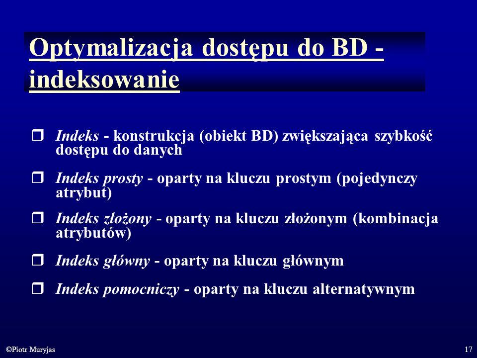 17©Piotr Muryjas Optymalizacja dostępu do BD - indeksowanie Indeks - konstrukcja (obiekt BD) zwiększająca szybkość dostępu do danych Indeks prosty - o