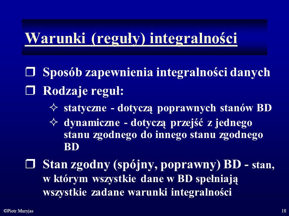 18©Piotr Muryjas Warunki (reguły) integralności Sposób zapewnienia integralności danych Rodzaje reguł: statyczne - dotyczą poprawnych stanów BD dynami