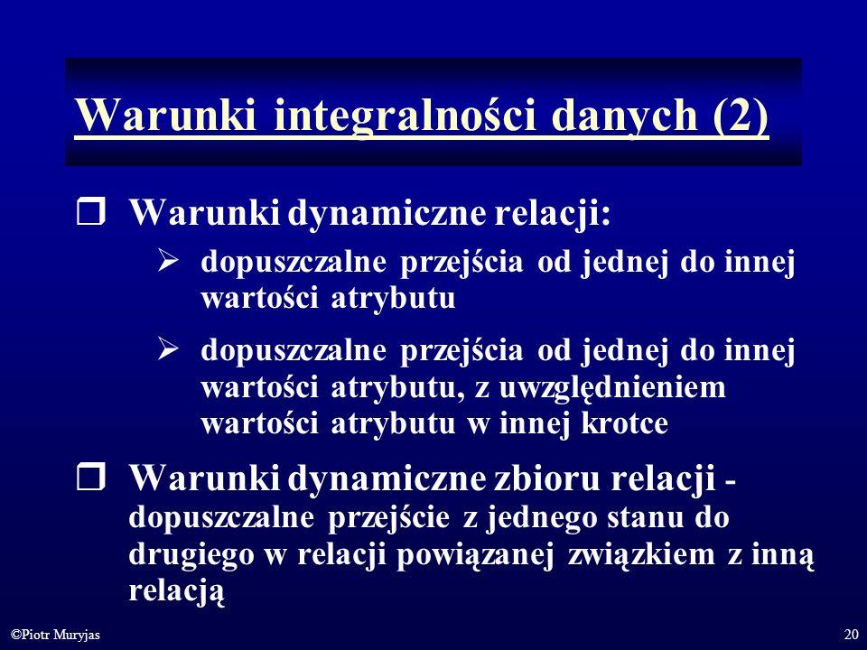 20©Piotr Muryjas Warunki integralności danych (2) Warunki dynamiczne relacji: dopuszczalne przejścia od jednej do innej wartości atrybutu dopuszczalne