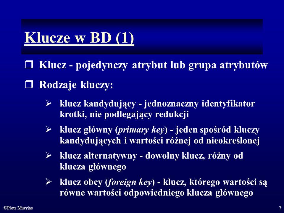 7©Piotr Muryjas Klucze w BD (1) Klucz - pojedynczy atrybut lub grupa atrybutów Rodzaje kluczy: klucz kandydujący - jednoznaczny identyfikator krotki,