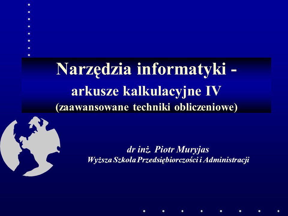 Narzędzia informatyki - arkusze kalkulacyjne IV (zaawansowane techniki obliczeniowe) dr inż. Piotr Muryjas Wyższa Szkoła Przedsiębiorczości i Administ