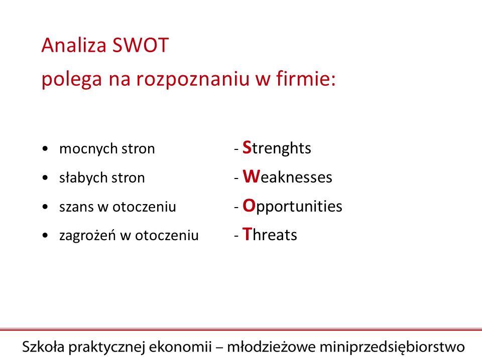 Analiza SWOT polega na rozpoznaniu w firmie: mocnych stron - S trenghts słabych stron - W eaknesses szans w otoczeniu - O pportunities zagrożeń w otoc